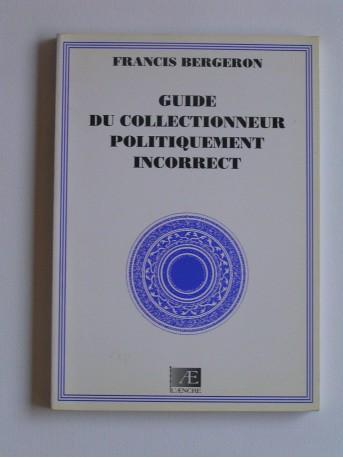 Francis Bergeron - Guide du collectionneur politiquement incorrect