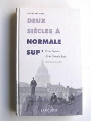 Pierre Jeannin - Deux siècles à Normale Sup'. Petite histoire d'une Grande Ecole