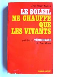 Jean-Daniel Scherb - Le soleil ne chauffe que les vivants. Précédé de témoignage de Jean Brune