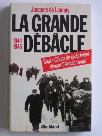 Jacques de Launay - La grande débâcle. 1944 - 1945
