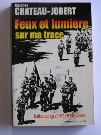 Colonel Pierre Chateau-Jobert - Feux et lumière sur ma trace. faits de guerre et de paix