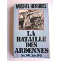Michel Herubel - La bataille des Ardennes. déc. 1944 - janvier 1945