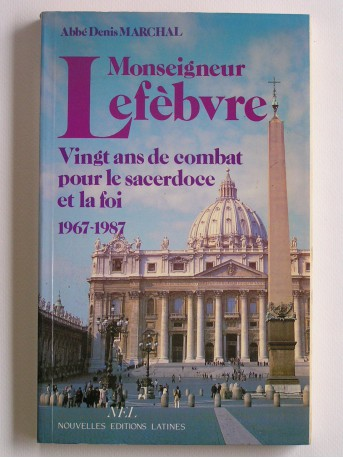 Abbé Denis Marchal - Monseigneur Lefèbvre. Vingt ans de combat pour le sacerdoce et la foi. 1967 - 1987