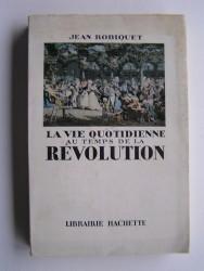 Jean Robiquet - La vie quotidienne au temps de la Révolution