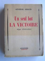 Général Henri Giraud - Un seul but la victoire. Alger 1942 - 1944