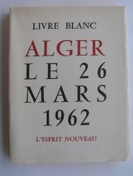 Collectif - Livre blanc. Alger le 26 mars 1962