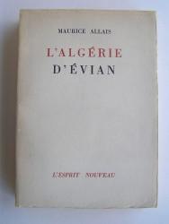 Maurice Allais - L'Algérie d'Evian. Les accords d'Evian. Le référendum et la résistance algérienne.