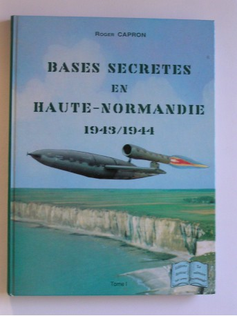 Roger Capron - Bases secrètes en Basse-Normandie. 1943 - 1944
