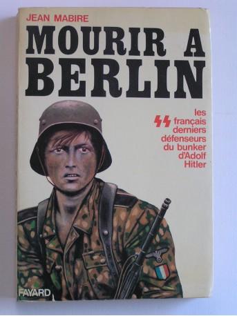 Jean Mabire - Mourir à Berlin. Les SS français derniers défenseurs du bunker d'Adolf Hitler