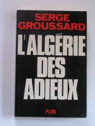 Serge Groussard - L'Algérie des adieux