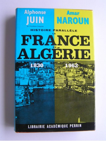 Alphonse juin et Amar Naroun - Histoire parallèle . La France en Algérie. 1830 - 1962