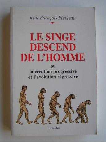 Jean-François Péroteau - Le singe descend de l'homme ou la création progressive et l'évolution régressive