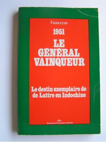 Général Paul Vanuxem - Le général vainqueur. 1951. Le destin exemplaire de de Lattre en Indochine