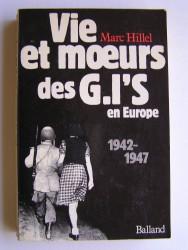 Marc Hillel - Vie et moeurs des G.I'S en Europe. 1942 - 1947