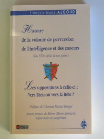 François-Marie Algoud - Histoire de la volonté de perversion de l'intelligence et des moeurs. Du XVIe siècle à nos jours.